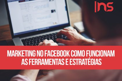 Marketing no Facebook: como funcionam as ferramentas e estratégias?