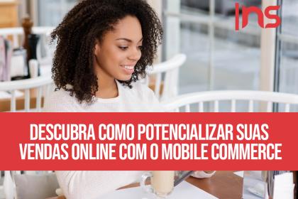 Descubra como potencializar suas vendas online com o mobile commerce