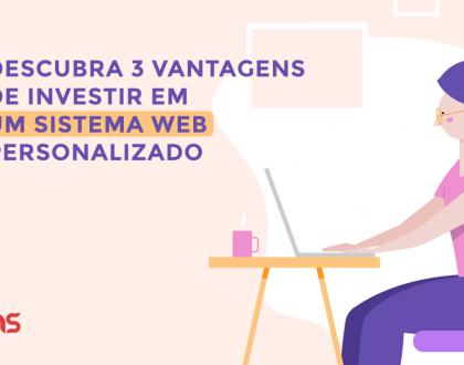Descubra 3 vantagens de investir em um sistema web personalizado